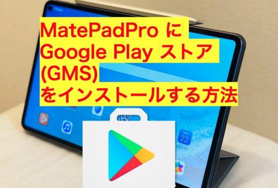 【Google Play イントール】HUAWEI Matepad Pro にGMSをインストールする方法!